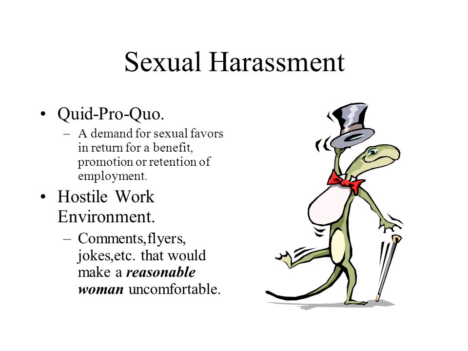 Sexual Harassment Quid-Pro-Quo. –A demand for sexual favors in return for a benefit, promotion or retention of employment. Hostile Work Environment. –
