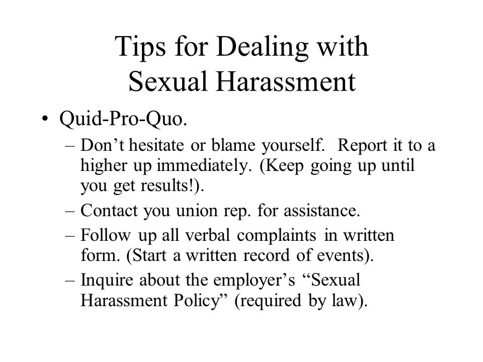 Tips for Dealing with Sexual Harassment Quid-Pro-Quo. –Don't hesitate or blame yourself. Report it to a higher up immediately. (Keep going up until yo