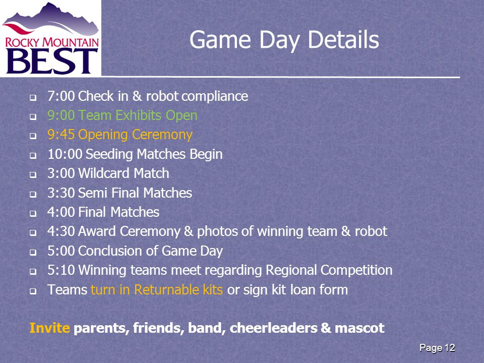 Game Day Details   7:00 Check in & robot compliance   9:00 Team Exhibits Open   9:45 Opening Ceremony   10:00 Seeding Matches Begin   3:00 Wildcard Match   3:30 Semi Final Matches   4:00 Final Matches   4:30 Award Ceremony & photos of winning team & robot   5:00 Conclusion of Game Day   5:10 Winning teams meet regarding Regional Competition   Teams turn in Returnable kits or sign kit loan form Invite parents, friends, band, cheerleaders & mascot Page 12