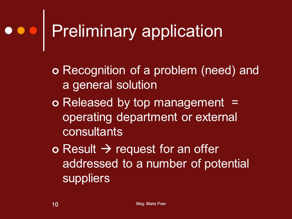 Mag. Maria Peer 10 Preliminary application Recognition of a problem (need) and a general solution Released by top management = operating department or