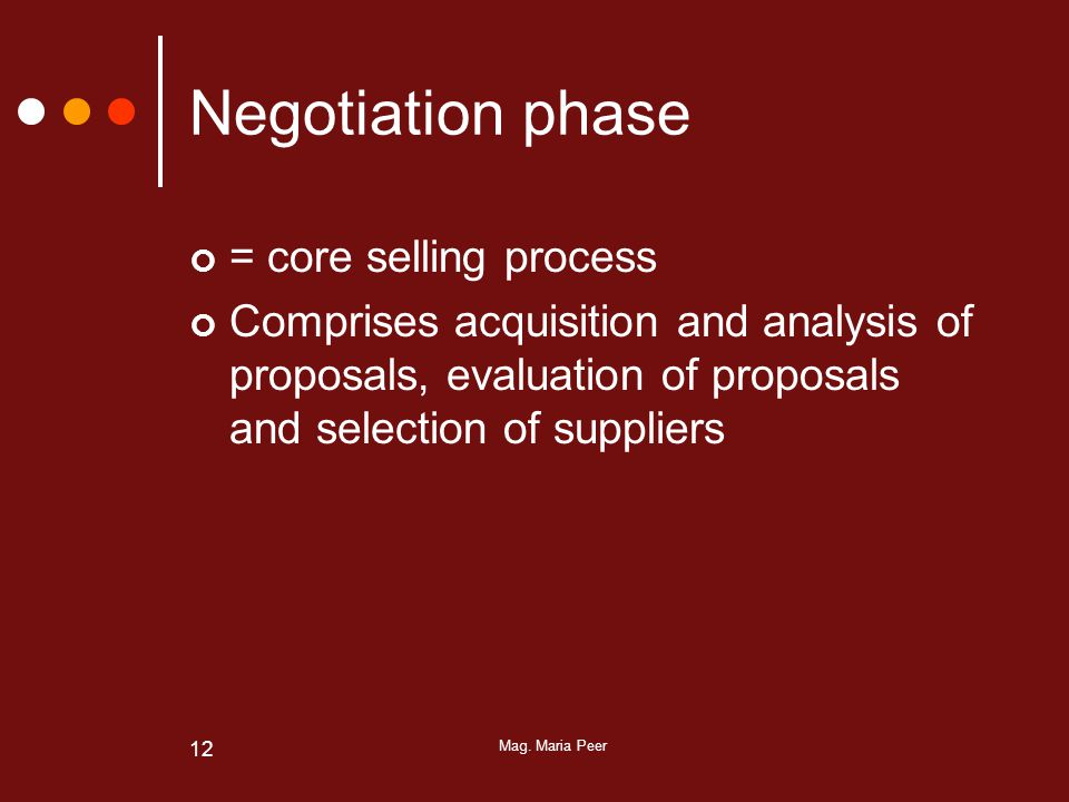 Mag. Maria Peer 12 Negotiation phase = core selling process Comprises acquisition and analysis of proposals, evaluation of proposals and selection of