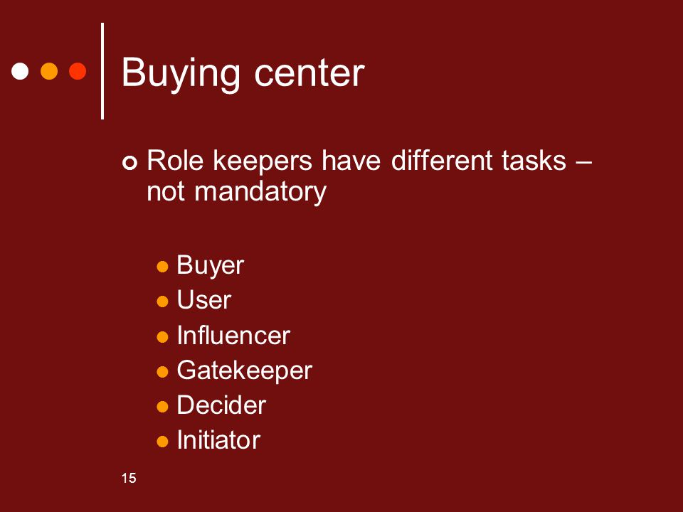 15 Buying center Role keepers have different tasks – not mandatory Buyer User Influencer Gatekeeper Decider Initiator
