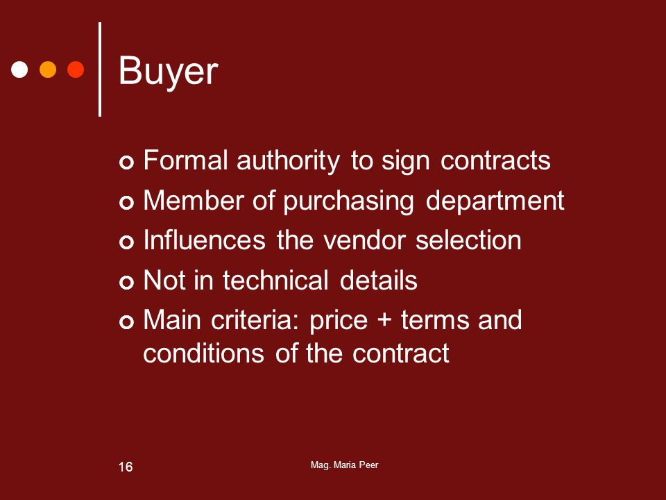 Mag. Maria Peer 16 Buyer Formal authority to sign contracts Member of purchasing department Influences the vendor selection Not in technical details M