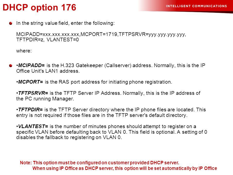 DHCP option 242 In the string value field, enter the following: MCIPADD=xxx.xxx.xxx.xxx,MCPORT=1719,HTTPSRVR=yyy.yyy.yyy.yyy, HTTPDIR=z, VLANTEST=0 where: MCIPADD= is the H323 Gatekeeper (Callserver) address.
