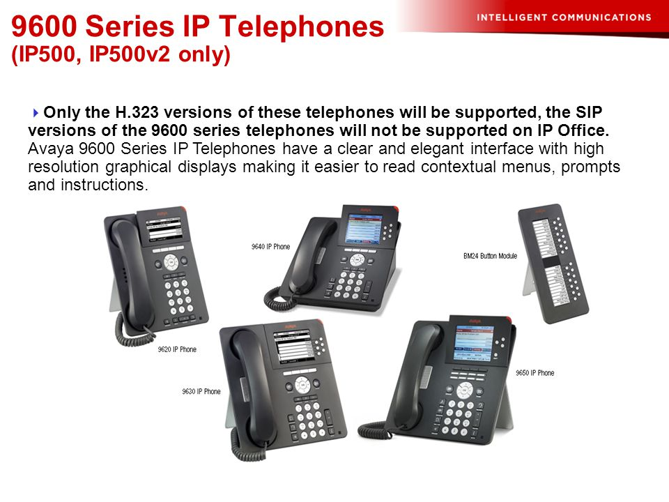 9600 Series IP Telephones (IP500, IP500v2 only)  Only the H.323 versions of these telephones will be supported, the SIP versions of the 9600 series t