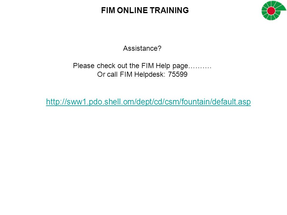 FIM ONLINE TRAINING http://sww1.pdo.shell.om/dept/cd/csm/fountain/default.asp Assistance? Please check out the FIM Help page………. Or call FIM Helpdesk: