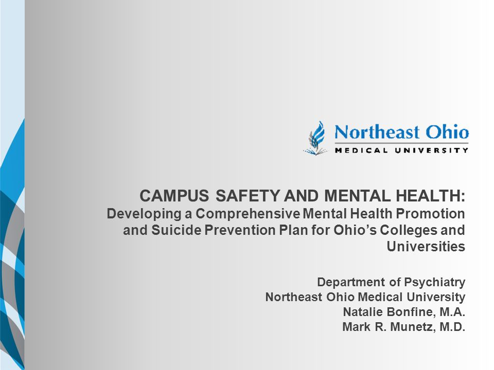 Ohio's Program for Campus Safety and Mental Health, August 2011  NEOMED received a three-year Garrett Lee Smith Suicide Prevention Grant from the national SAMHSA  The Margaret Clark Morgan Foundation and the Health Foundation of Greater Cincinnati provided matching funds for the first year  We are recruiting a full-time project coordinator
