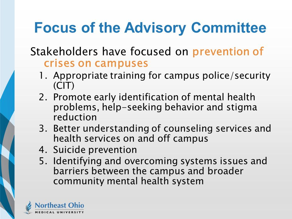 Focus of the Advisory Committee Stakeholders have focused on prevention of crises on campuses 1.Appropriate training for campus police/security (CIT)