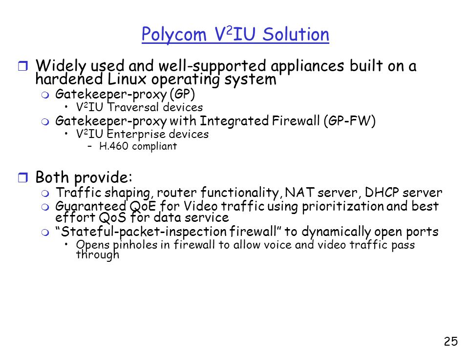 25 Polycom V 2 IU Solution r Widely used and well-supported appliances built on a hardened Linux operating system m Gatekeeper-proxy (GP) V 2 IU Traversal devices m Gatekeeper-proxy with Integrated Firewall (GP-FW) V 2 IU Enterprise devices –H.460 compliant r Both provide: m Traffic shaping, router functionality, NAT server, DHCP server m Guaranteed QoE for Video traffic using prioritization and best effort QoS for data service m Stateful-packet-inspection firewall to dynamically open ports Opens pinholes in firewall to allow voice and video traffic pass through