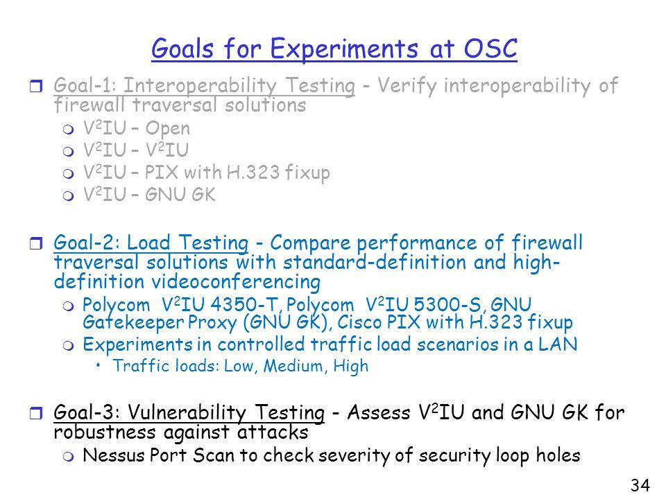 34 Goals for Experiments at OSC r Goal-1: Interoperability Testing - Verify interoperability of firewall traversal solutions m V 2 IU – Open m V 2 IU – V 2 IU m V 2 IU – PIX with H.323 fixup m V 2 IU – GNU GK r Goal-2: Load Testing - Compare performance of firewall traversal solutions with standard-definition and high- definition videoconferencing m Polycom V 2 IU 4350-T, Polycom V 2 IU 5300-S, GNU Gatekeeper Proxy (GNU GK), Cisco PIX with H.323 fixup m Experiments in controlled traffic load scenarios in a LAN Traffic loads: Low, Medium, High r Goal-3: Vulnerability Testing - Assess V 2 IU and GNU GK for robustness against attacks m Nessus Port Scan to check severity of security loop holes