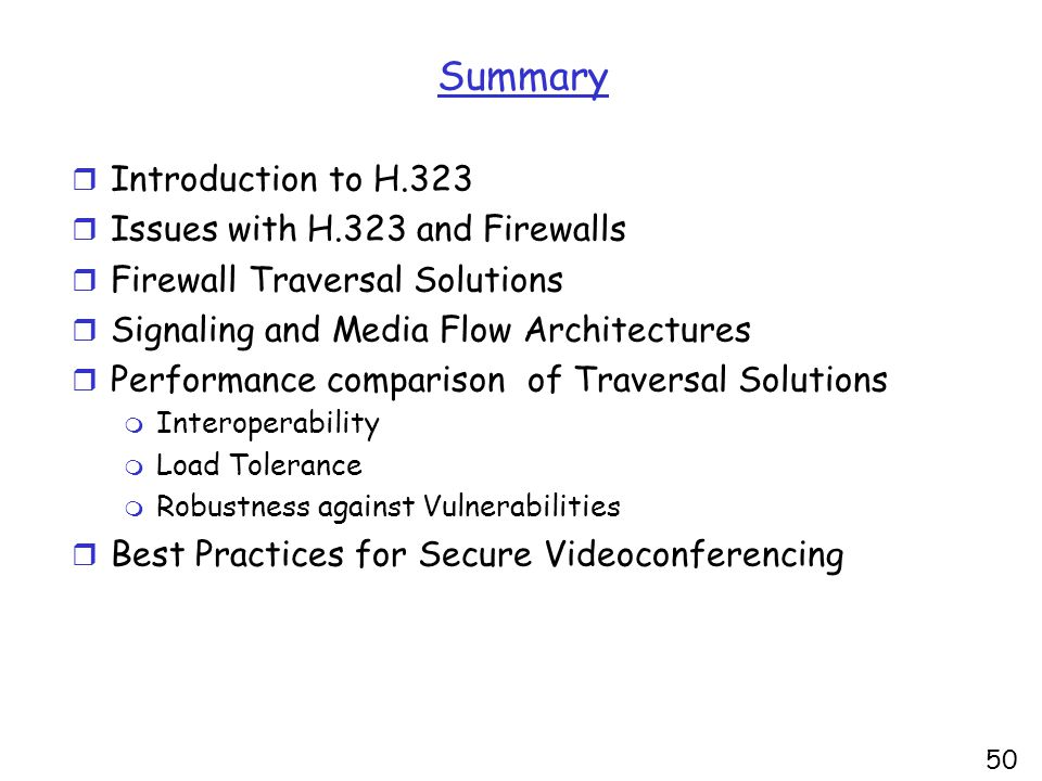 Summary r Introduction to H.323 r Issues with H.323 and Firewalls r Firewall Traversal Solutions r Signaling and Media Flow Architectures r Performance comparison of Traversal Solutions m Interoperability m Load Tolerance m Robustness against Vulnerabilities r Best Practices for Secure Videoconferencing 50