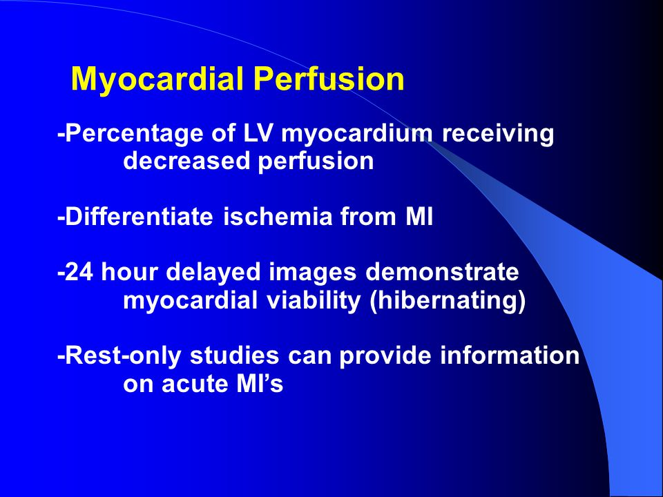 Myocardial Perfusion -Percentage of LV myocardium receiving decreased perfusion -Differentiate ischemia from MI -24 hour delayed images demonstrate myocardial viability (hibernating) -Rest-only studies can provide information on acute MI's