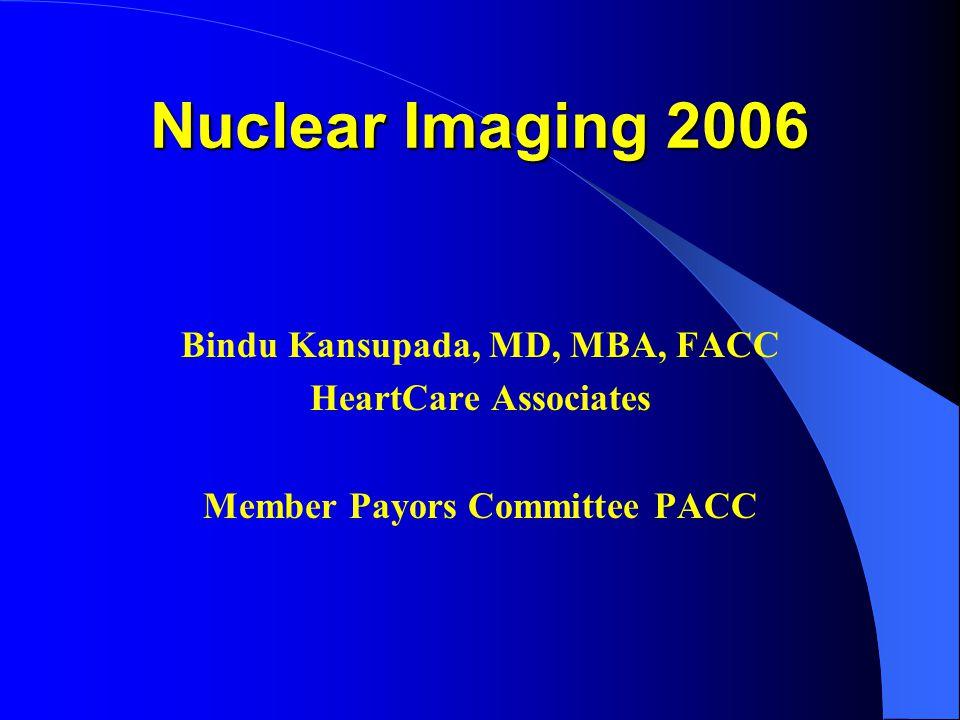 Nuclear Imaging 2006 Bindu Kansupada, MD, MBA, FACC HeartCare Associates Member Payors Committee PACC