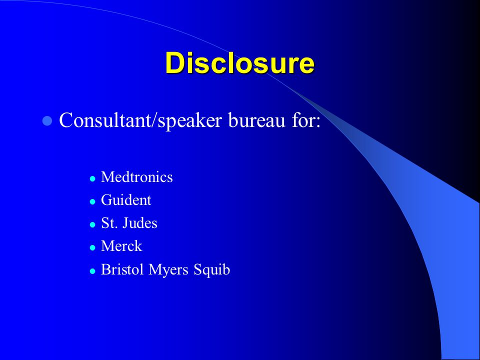 Disclosure Consultant/speaker bureau for: Medtronics Guident St. Judes Merck Bristol Myers Squib