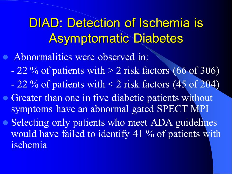 DIAD: Detection of Ischemia is Asymptomatic Diabetes Abnormalities were observed in: - 22 % of patients with > 2 risk factors (66 of 306) - 22 % of patients with < 2 risk factors (45 of 204) Greater than one in five diabetic patients without symptoms have an abnormal gated SPECT MPI Selecting only patients who meet ADA guidelines would have failed to identify 41 % of patients with ischemia