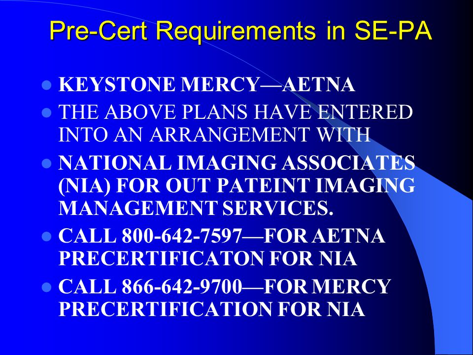Pre-Cert Requirements in SE-PA KEYSTONE MERCY—AETNA THE ABOVE PLANS HAVE ENTERED INTO AN ARRANGEMENT WITH NATIONAL IMAGING ASSOCIATES (NIA) FOR OUT PATEINT IMAGING MANAGEMENT SERVICES.