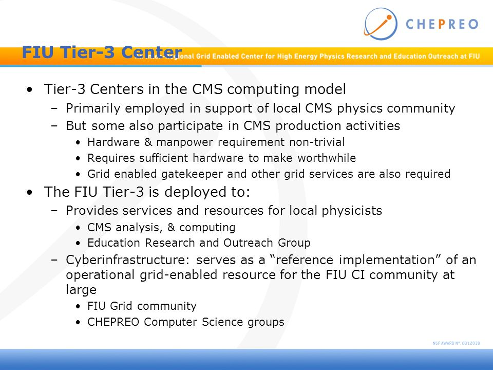FIU Tier-3 Center Tier-3 Centers in the CMS computing model –Primarily employed in support of local CMS physics community –But some also participate in CMS production activities Hardware & manpower requirement non-trivial Requires sufficient hardware to make worthwhile Grid enabled gatekeeper and other grid services are also required The FIU Tier-3 is deployed to: –Provides services and resources for local physicists CMS analysis, & computing Education Research and Outreach Group –Cyberinfrastructure: serves as a reference implementation of an operational grid-enabled resource for the FIU CI community at large FIU Grid community CHEPREO Computer Science groups