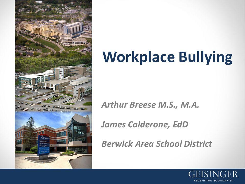 Workplace Bullying Arthur Breese M.S., M.A. James Calderone, EdD Berwick Area School District