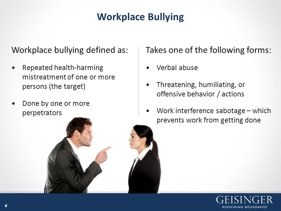 4 Workplace Bullying Takes one of the following forms: Verbal abuse Threatening, humiliating, or offensive behavior / actions Work interference sabota