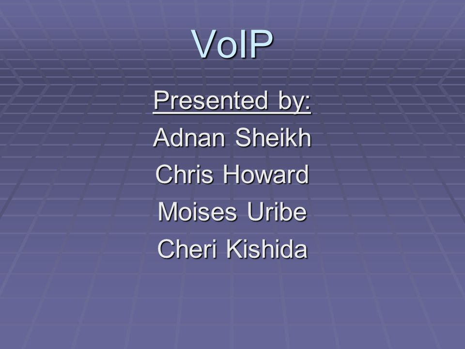 VoIP Presented by: Adnan Sheikh Chris Howard Moises Uribe Cheri Kishida