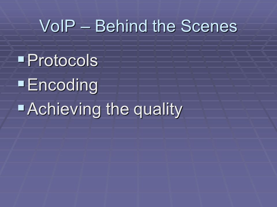 VoIP – Behind the Scenes  Protocols  Encoding  Achieving the quality