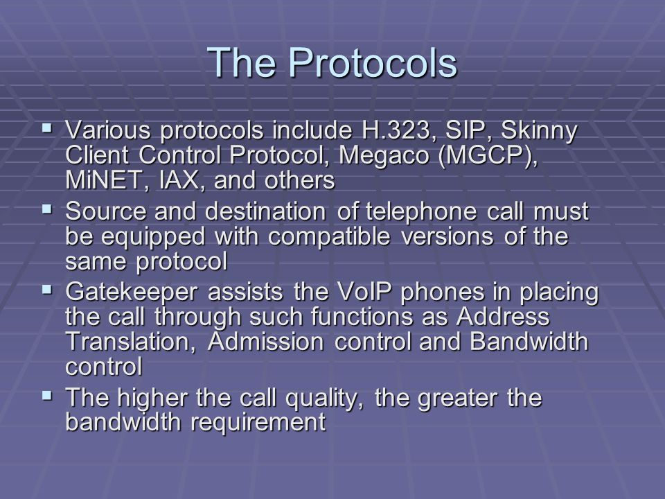 The Protocols  Various protocols include H.323, SIP, Skinny Client Control Protocol, Megaco (MGCP), MiNET, IAX, and others  Source and destination of telephone call must be equipped with compatible versions of the same protocol  Gatekeeper assists the VoIP phones in placing the call through such functions as Address Translation, Admission control and Bandwidth control  The higher the call quality, the greater the bandwidth requirement