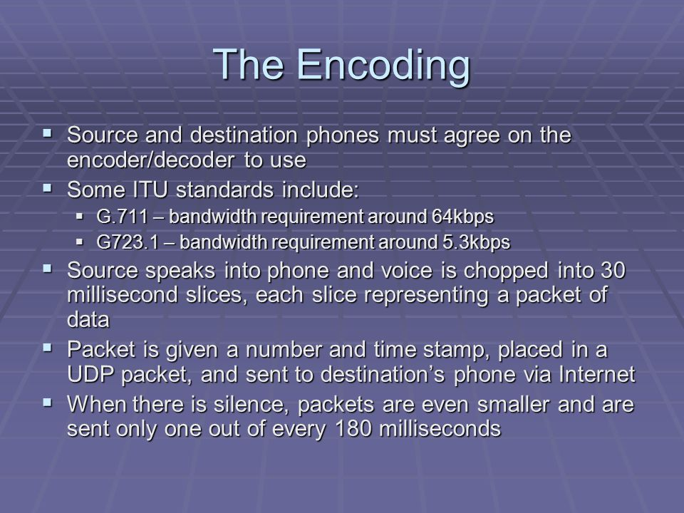 The Encoding  Source and destination phones must agree on the encoder/decoder to use  Some ITU standards include:  G.711 – bandwidth requirement around 64kbps  G723.1 – bandwidth requirement around 5.3kbps  Source speaks into phone and voice is chopped into 30 millisecond slices, each slice representing a packet of data  Packet is given a number and time stamp, placed in a UDP packet, and sent to destination's phone via Internet  When there is silence, packets are even smaller and are sent only one out of every 180 milliseconds