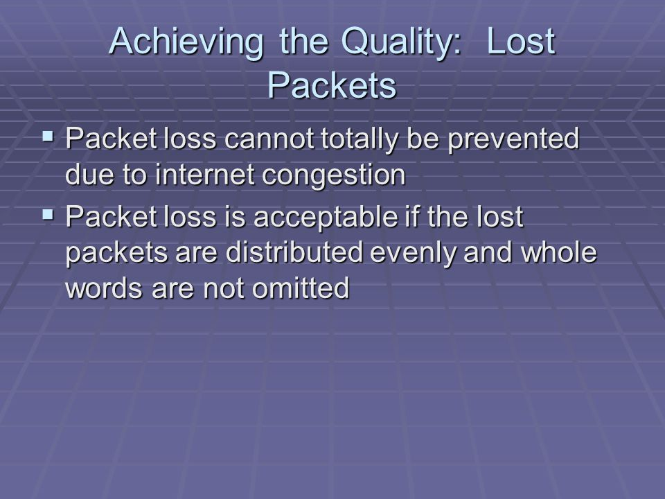 Achieving the Quality: Lost Packets  Packet loss cannot totally be prevented due to internet congestion  Packet loss is acceptable if the lost packets are distributed evenly and whole words are not omitted