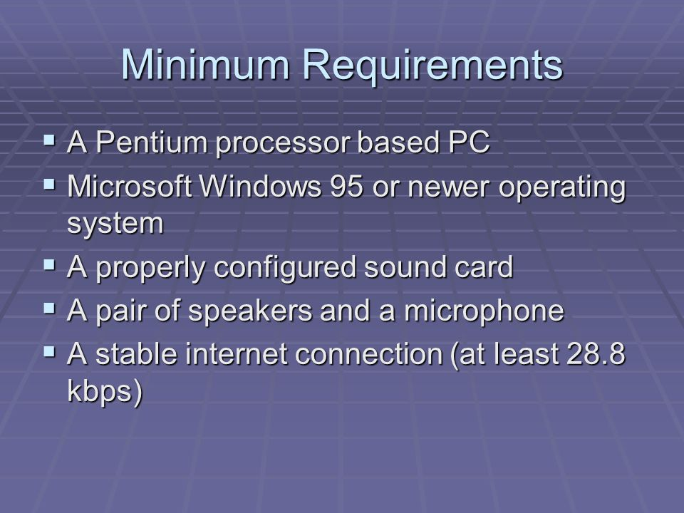 Minimum Requirements  A Pentium processor based PC  Microsoft Windows 95 or newer operating system  A properly configured sound card  A pair of speakers and a microphone  A stable internet connection (at least 28.8 kbps)