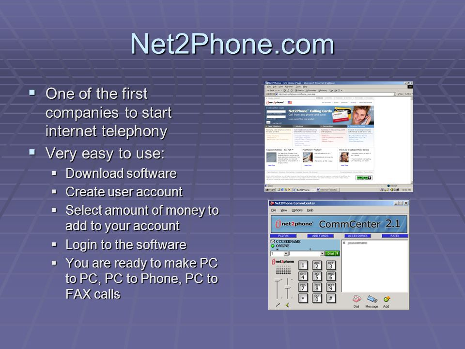 Net2Phone.com OOOOne of the first companies to start internet telephony VVVVery easy to use: DDDDownload software CCCCreate user account SSSSelect amount of money to add to your account LLLLogin to the software YYYYou are ready to make PC to PC, PC to Phone, PC to FAX calls