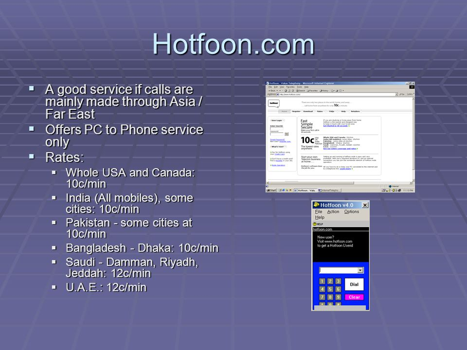 Hotfoon.com AAAA good service if calls are mainly made through Asia / Far East OOOOffers PC to Phone service only RRRRates: WWWWhole USA and Canada: 10c/min IIIIndia (All mobiles), some cities: 10c/min PPPPakistan - some cities at 10c/min BBBBangladesh - Dhaka: 10c/min SSSSaudi - Damman, Riyadh, Jeddah: 12c/min UUUU.A.E.: 12c/min