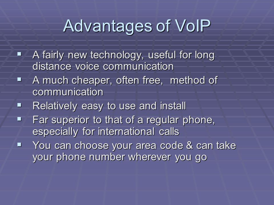 Advantages of VoIP  A fairly new technology, useful for long distance voice communication  A much cheaper, often free, method of communication  Relatively easy to use and install  Far superior to that of a regular phone, especially for international calls  You can choose your area code & can take your phone number wherever you go