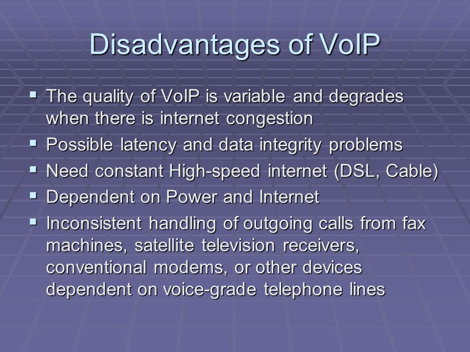 Disadvantages of VoIP  The quality of VoIP is variable and degrades when there is internet congestion  Possible latency and data integrity problems  Need constant High-speed internet (DSL, Cable)  Dependent on Power and Internet  Inconsistent handling of outgoing calls from fax machines, satellite television receivers, conventional modems, or other devices dependent on voice-grade telephone lines