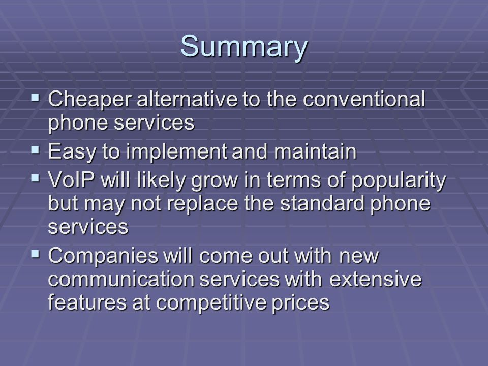 Summary  Cheaper alternative to the conventional phone services  Easy to implement and maintain  VoIP will likely grow in terms of popularity but may not replace the standard phone services  Companies will come out with new communication services with extensive features at competitive prices