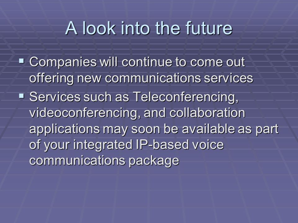 A look into the future  Companies will continue to come out offering new communications services  Services such as Teleconferencing, videoconferencing, and collaboration applications may soon be available as part of your integrated IP-based voice communications package  Services such as Teleconferencing, videoconferencing, and collaboration applications may soon be available as part of your integrated IP-based voice communications package