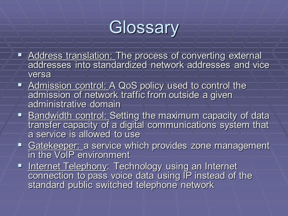 Glossary  Address translation: The process of converting external addresses into standardized network addresses and vice versa  Admission control: A QoS policy used to control the admission of network traffic from outside a given administrative domain  Bandwidth control: Setting the maximum capacity of data transfer capacity of a digital communications system that a service is allowed to use  Gatekeeper: a service which provides zone management in the VoIP environment  Internet Telephony: Technology using an Internet connection to pass voice data using IP instead of the standard public switched telephone network