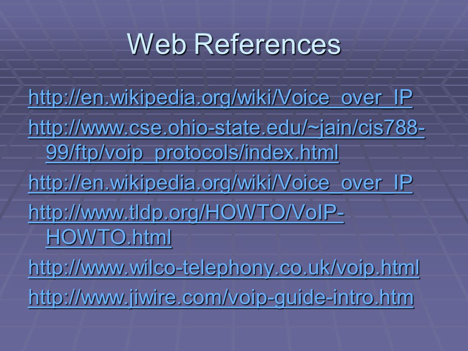 Web References http://en.wikipedia.org/wiki/Voice_over_IP http://www.cse.ohio-state.edu/~jain/cis788- 99/ftp/voip_protocols/index.html http://www.cse.ohio-state.edu/~jain/cis788- 99/ftp/voip_protocols/index.html http://en.wikipedia.org/wiki/Voice_over_IP http://www.tldp.org/HOWTO/VoIP- HOWTO.html http://www.tldp.org/HOWTO/VoIP- HOWTO.html http://www.wilco-telephony.co.uk/voip.html http://www.jiwire.com/voip-guide-intro.htm