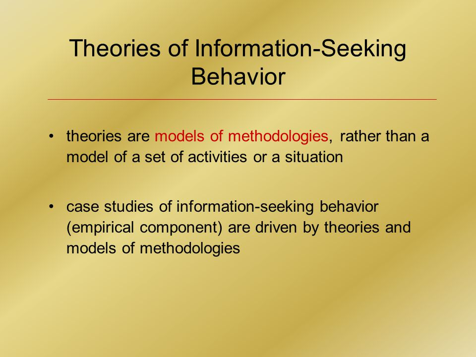 Theories of Information-Seeking Behavior theories are models of methodologies, rather than a model of a set of activities or a situation case studies of information-seeking behavior (empirical component) are driven by theories and models of methodologies