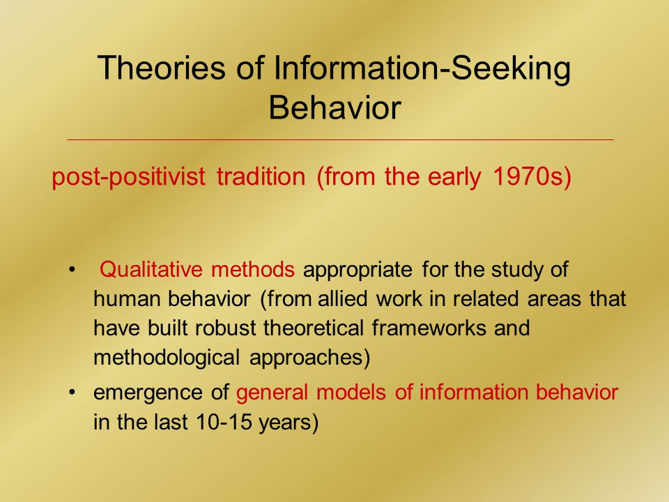 Theories of Information-Seeking Behavior Qualitative methods appropriate for the study of human behavior (from allied work in related areas that have built robust theoretical frameworks and methodological approaches) emergence of general models of information behavior in the last 10-15 years) post-positivist tradition (from the early 1970s)