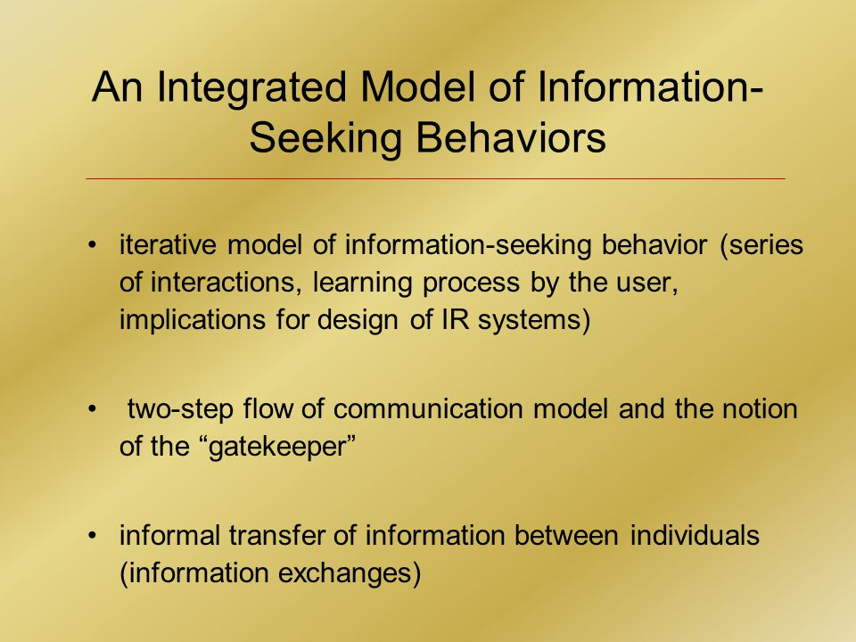 An Integrated Model of Information- Seeking Behaviors iterative model of information-seeking behavior (series of interactions, learning process by the user, implications for design of IR systems) two-step flow of communication model and the notion of the gatekeeper informal transfer of information between individuals (information exchanges)
