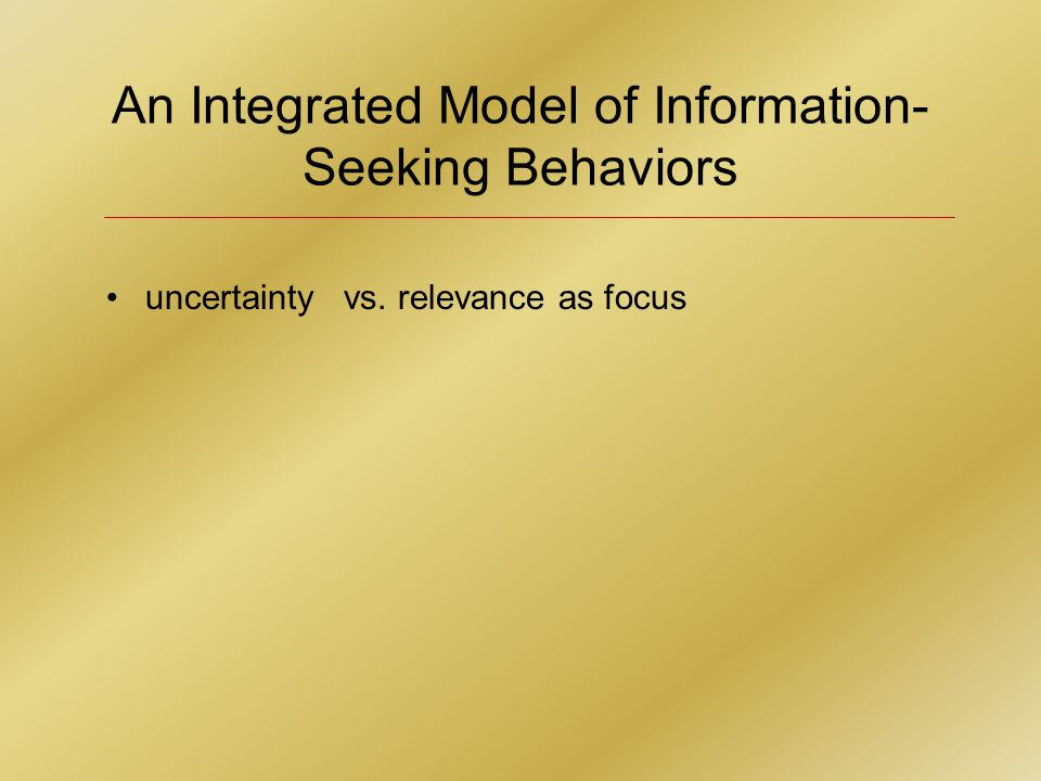An Integrated Model of Information- Seeking Behaviors uncertainty vs. relevance as focus