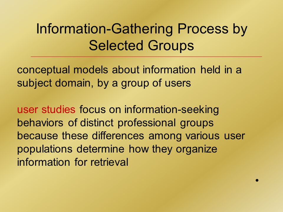 Information-Gathering Process by Selected Groups conceptual models about information held in a subject domain, by a group of users user studies focus on information-seeking behaviors of distinct professional groups because these differences among various user populations determine how they organize information for retrieval
