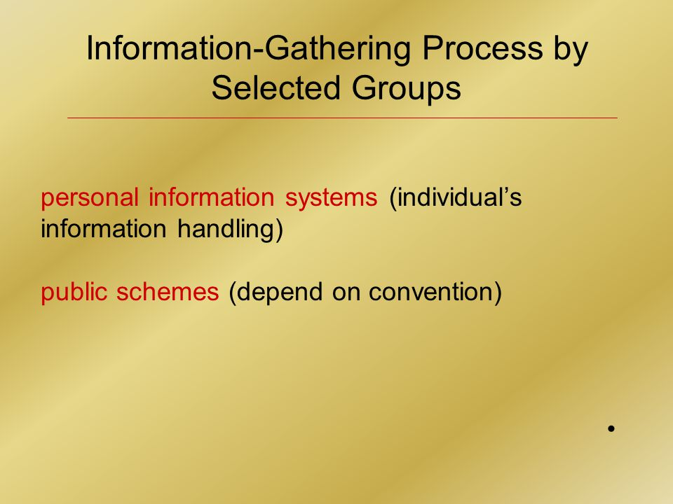 Information-Gathering Process by Selected Groups personal information systems (individual's information handling) public schemes (depend on convention)