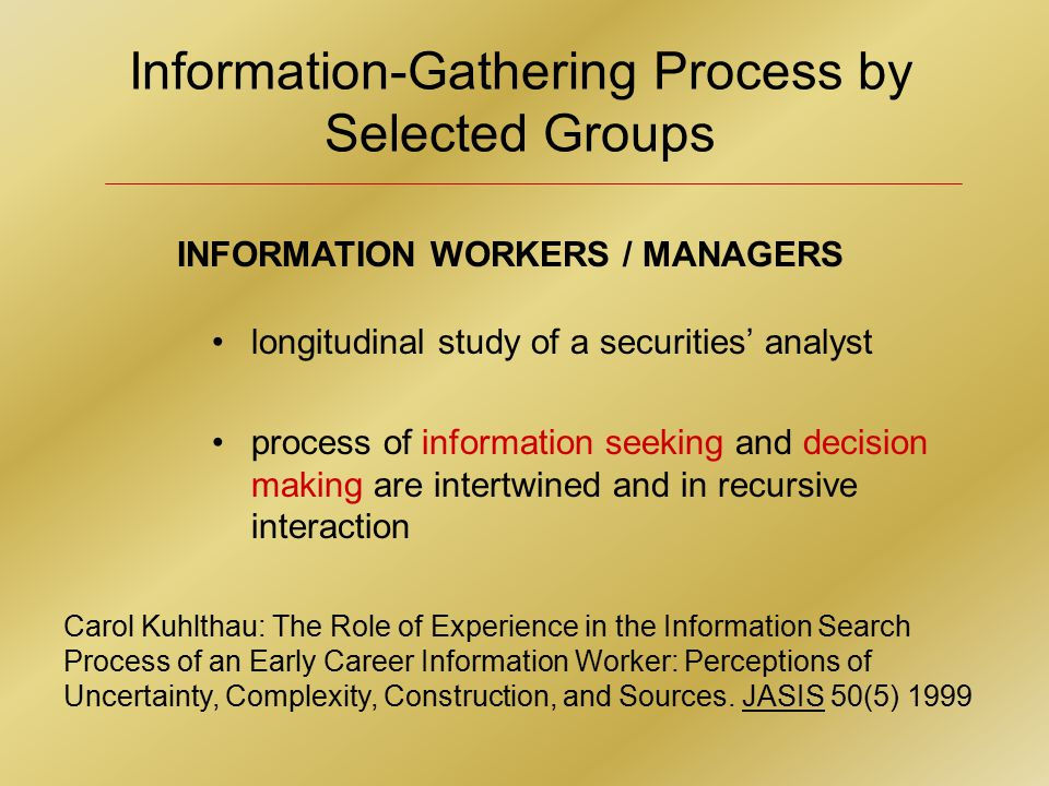 Information-Gathering Process by Selected Groups Carol Kuhlthau: The Role of Experience in the Information Search Process of an Early Career Information Worker: Perceptions of Uncertainty, Complexity, Construction, and Sources.