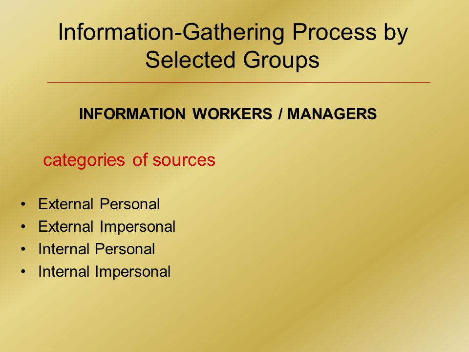 Information-Gathering Process by Selected Groups INFORMATION WORKERS / MANAGERS External Personal External Impersonal Internal Personal Internal Impersonal categories of sources