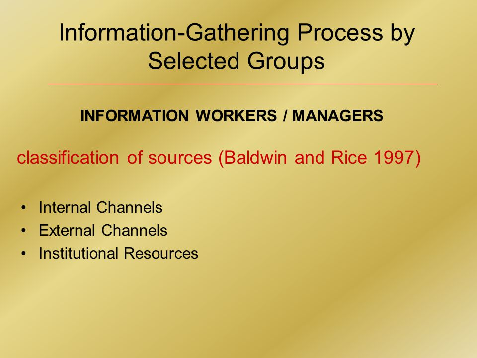 Information-Gathering Process by Selected Groups INFORMATION WORKERS / MANAGERS Internal Channels External Channels Institutional Resources classification of sources (Baldwin and Rice 1997)