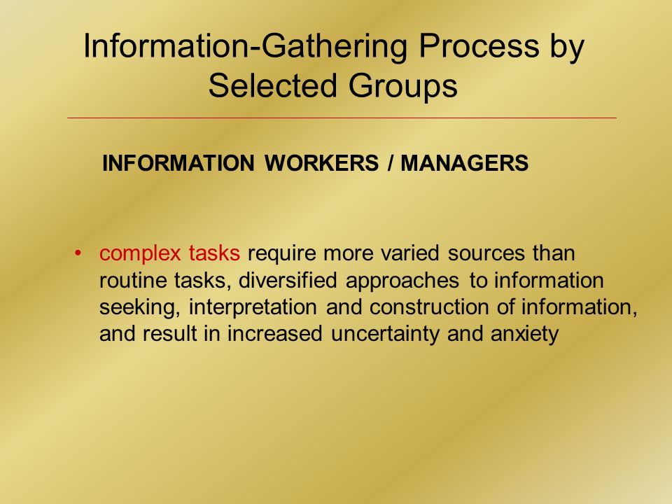 INFORMATION WORKERS / MANAGERS complex tasks require more varied sources than routine tasks, diversified approaches to information seeking, interpretation and construction of information, and result in increased uncertainty and anxiety