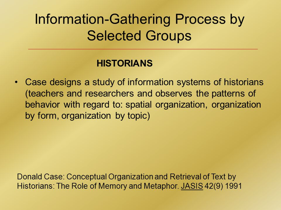 Information-Gathering Process by Selected Groups Donald Case: Conceptual Organization and Retrieval of Text by Historians: The Role of Memory and Metaphor.