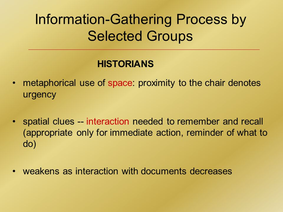 Information-Gathering Process by Selected Groups HISTORIANS metaphorical use of space: proximity to the chair denotes urgency spatial clues -- interaction needed to remember and recall (appropriate only for immediate action, reminder of what to do) weakens as interaction with documents decreases