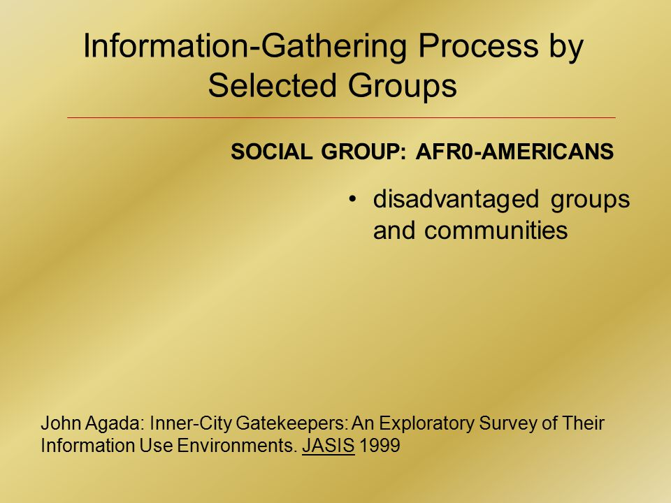 Information-Gathering Process by Selected Groups John Agada: Inner-City Gatekeepers: An Exploratory Survey of Their Information Use Environments.